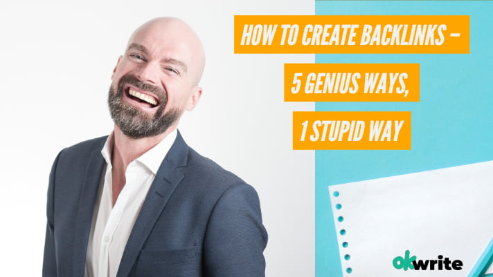 HOW TO CREATE BACKLINKS – 5 GENIUS WAYS, 1 STUPID WAY