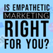 Is Empathetic Marketing Right for You?